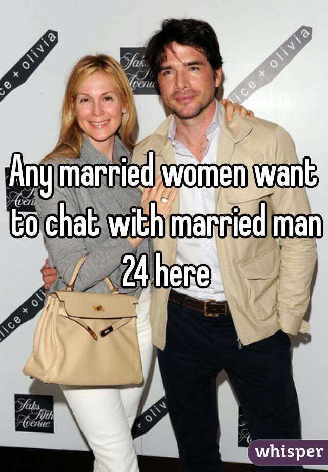 Any married women want to chat with married man 24 here