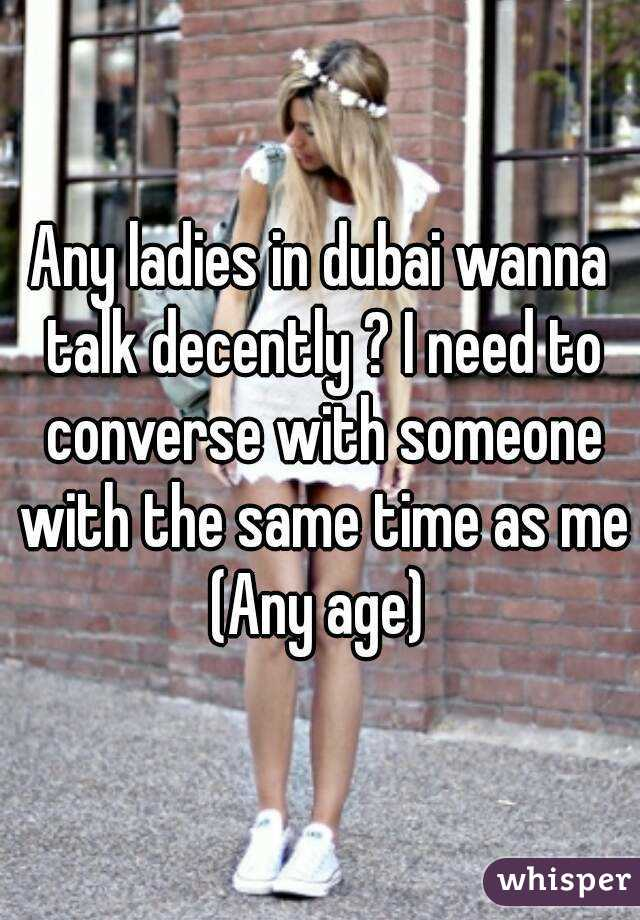 Any ladies in dubai wanna talk decently ? I need to converse with someone with the same time as me (Any age)