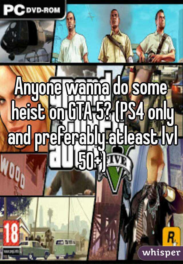 Anyone wanna do some heist on GTA 5? (PS4 only and preferably atleast lvl 50+)