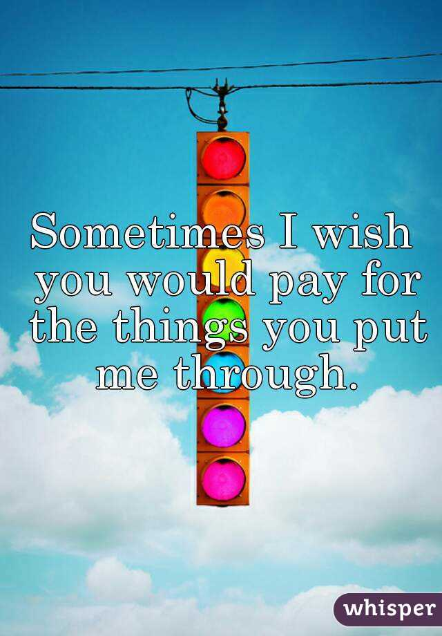Sometimes I wish you would pay for the things you put me through.