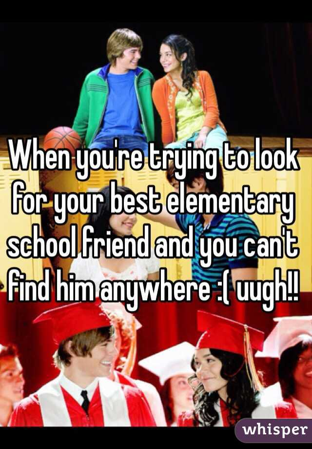 When you're trying to look for your best elementary school friend and you can't find him anywhere :( uugh!!