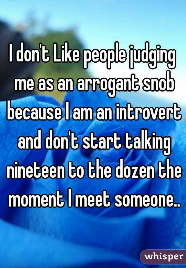 I don't Like people judging me as an arrogant snob because I am an introvert and don't start talking nineteen to the dozen the moment I meet someone..