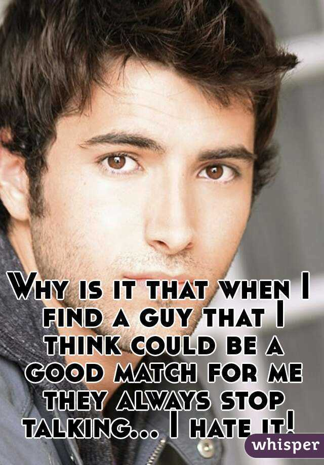 Why is it that when I find a guy that I think could be a good match for me they always stop talking... I hate it!