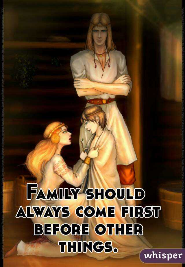 Family should always come first before other things.