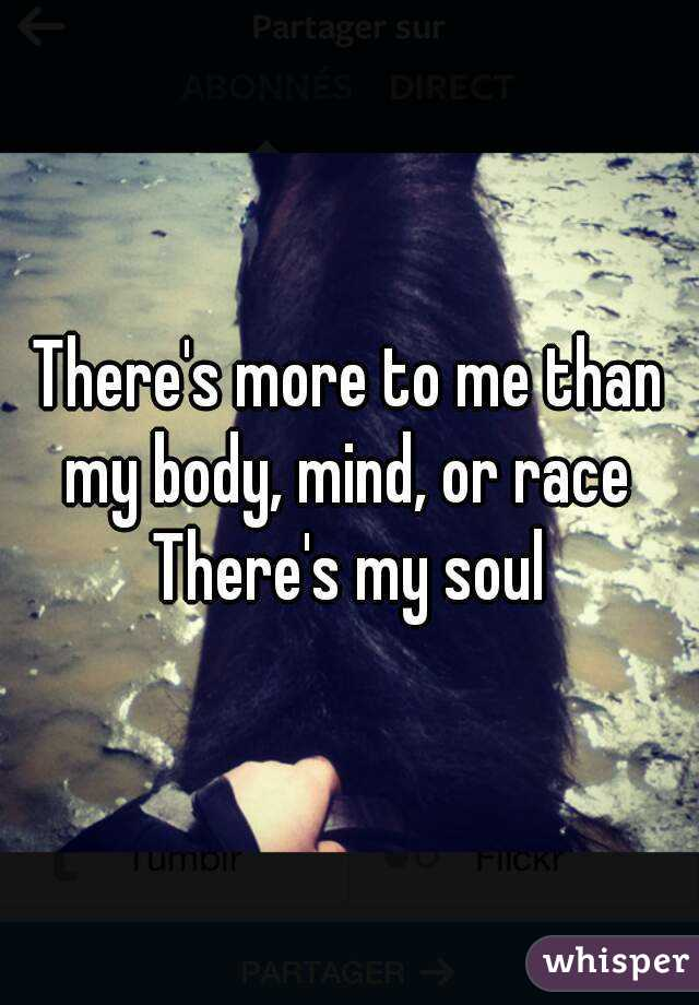 There's more to me than my body, mind, or race  There's my soul