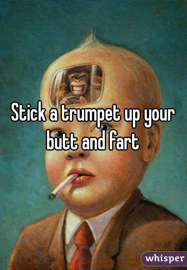 Stick a trumpet up your butt and fart