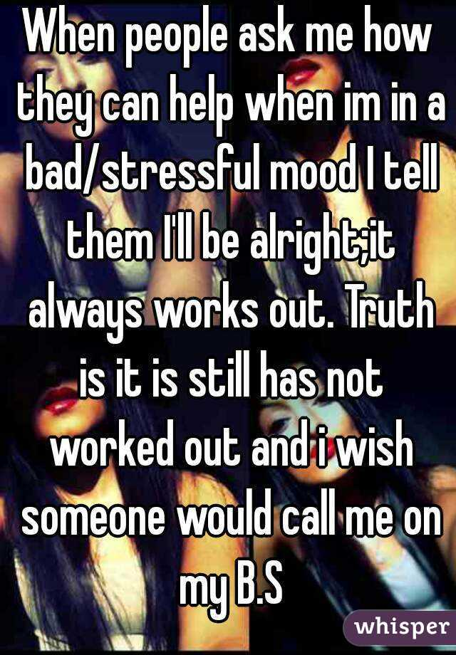 When people ask me how they can help when im in a bad/stressful mood I tell them I'll be alright;it always works out. Truth is it is still has not worked out and i wish someone would call me on my B.S