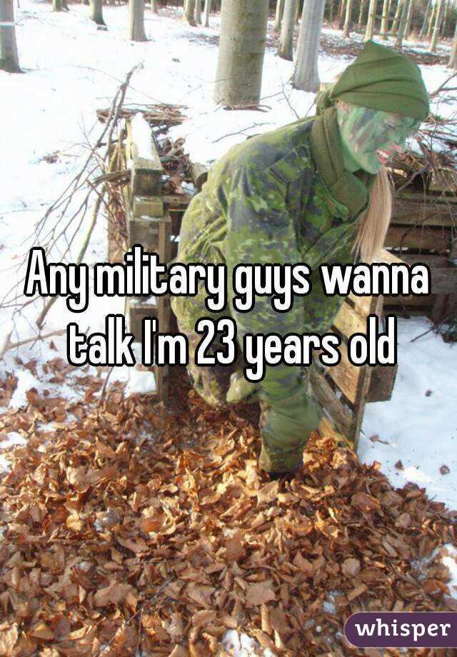 Any military guys wanna talk I'm 23 years old