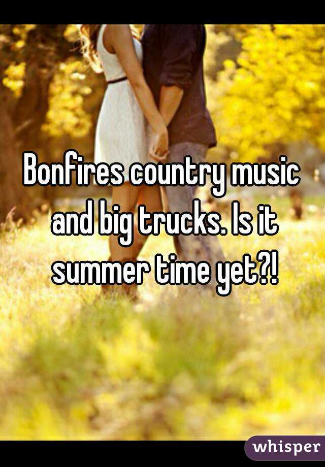 Bonfires country music and big trucks. Is it summer time yet?!
