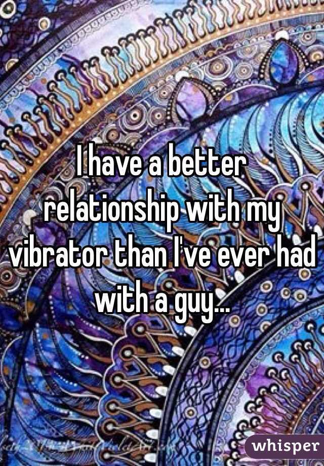 I have a better relationship with my vibrator than I've ever had with a guy...