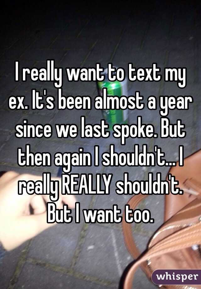 I really want to text my ex. It's been almost a year since we last spoke. But then again I shouldn't... I really REALLY shouldn't. But I want too.