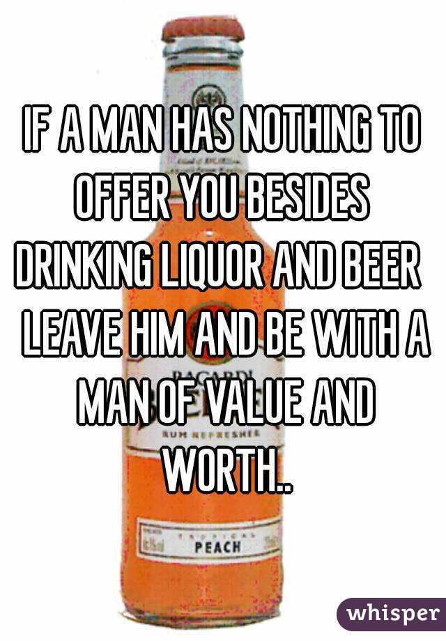 IF A MAN HAS NOTHING TO OFFER YOU BESIDES  DRINKING LIQUOR AND BEER   LEAVE HIM AND BE WITH A MAN OF VALUE AND WORTH..