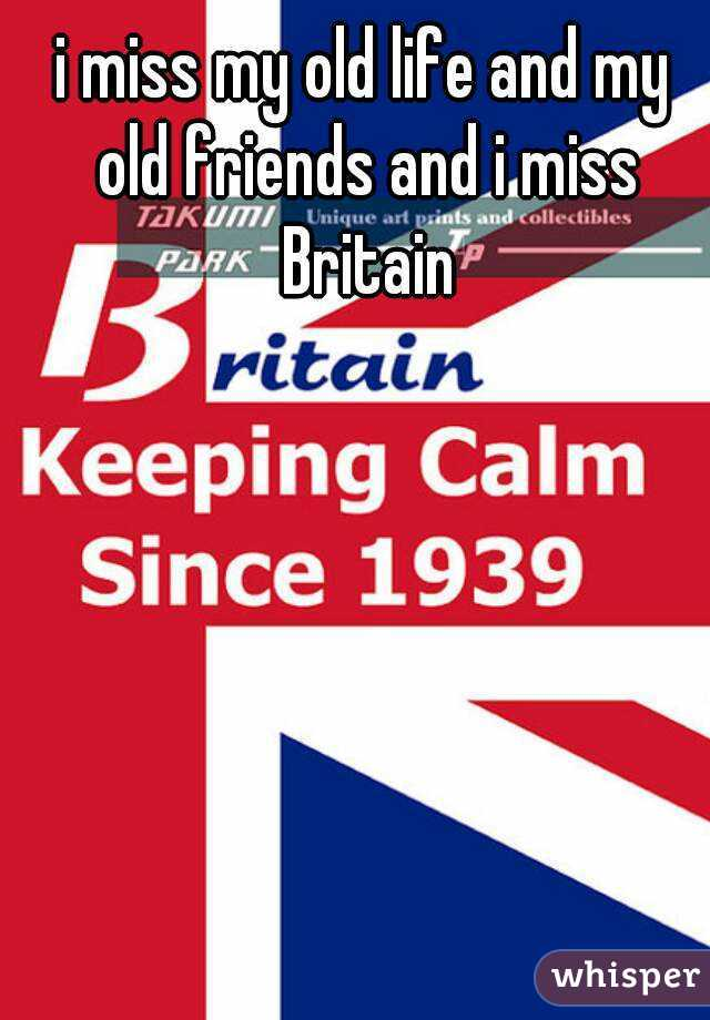 i miss my old life and my old friends and i miss Britain