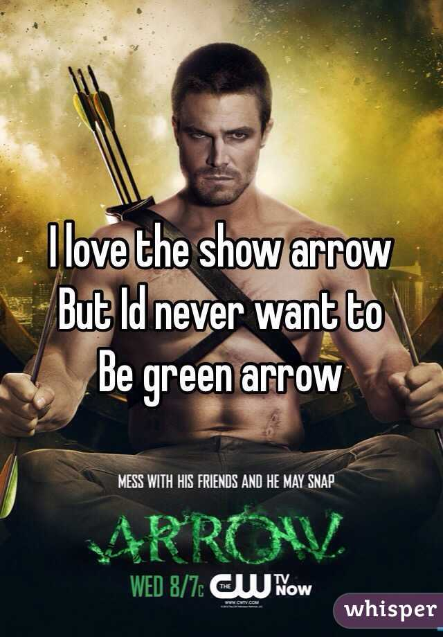 I love the show arrow But Id never want to Be green arrow