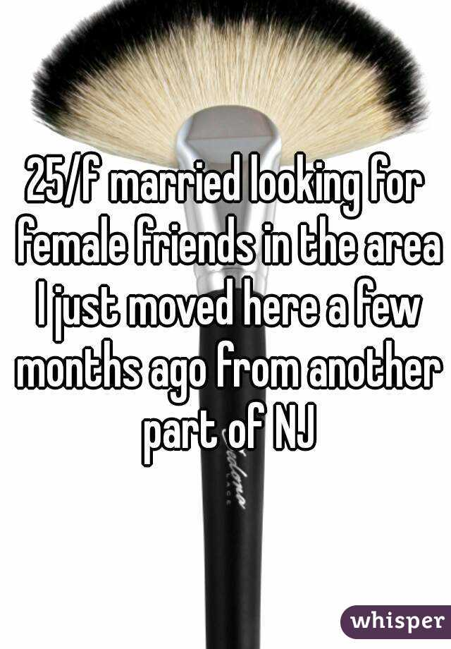 25/f married looking for female friends in the area I just moved here a few months ago from another part of NJ