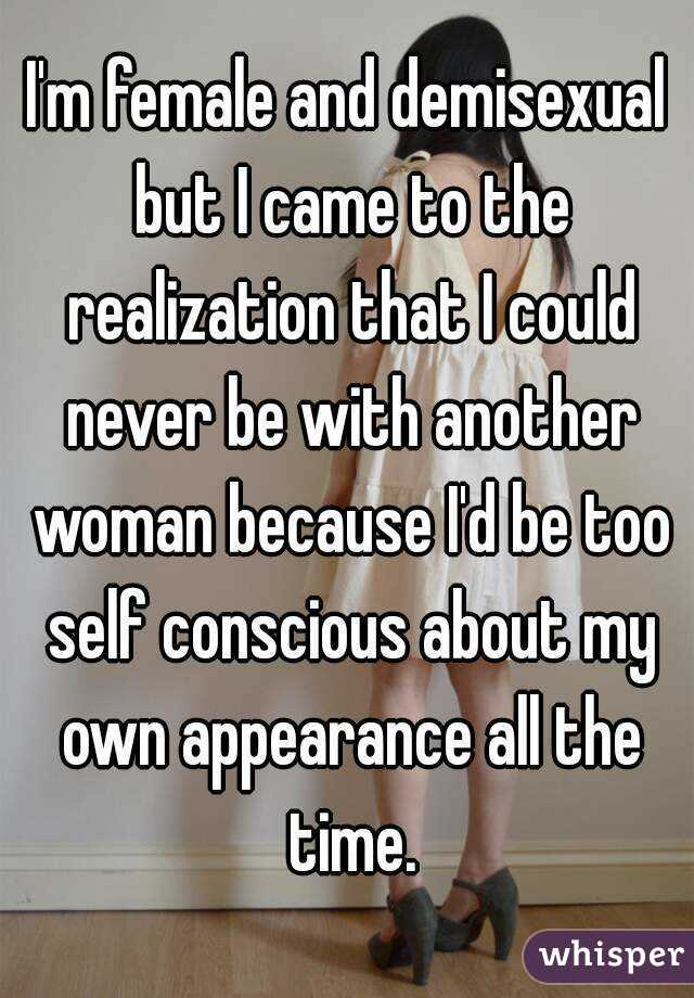 I'm female and demisexual but I came to the realization that I could never be with another woman because I'd be too self conscious about my own appearance all the time.