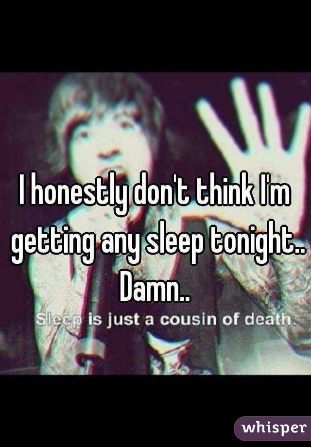 I honestly don't think I'm getting any sleep tonight.. Damn..
