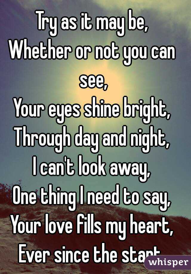 Try as it may be, Whether or not you can see, Your eyes shine bright, Through day and night, I can't look away, One thing I need to say, Your love fills my heart, Ever since the start.