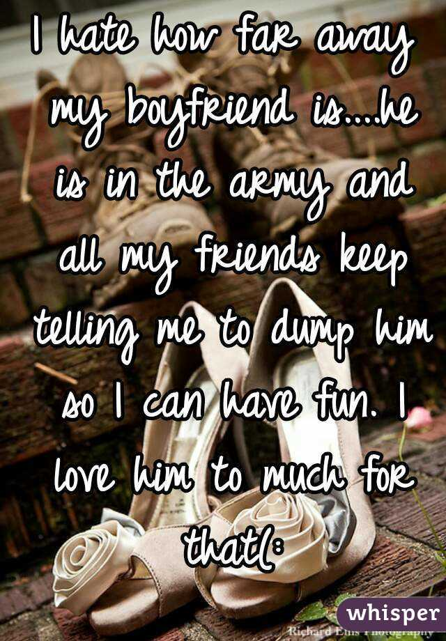 I hate how far away my boyfriend is....he is in the army and all my friends keep telling me to dump him so I can have fun. I love him to much for that(: