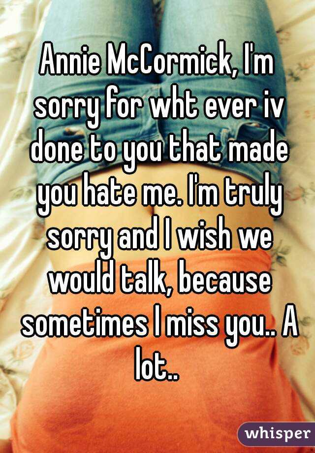 Annie McCormick, I'm sorry for wht ever iv done to you that made you hate me. I'm truly sorry and I wish we would talk, because sometimes I miss you.. A lot..