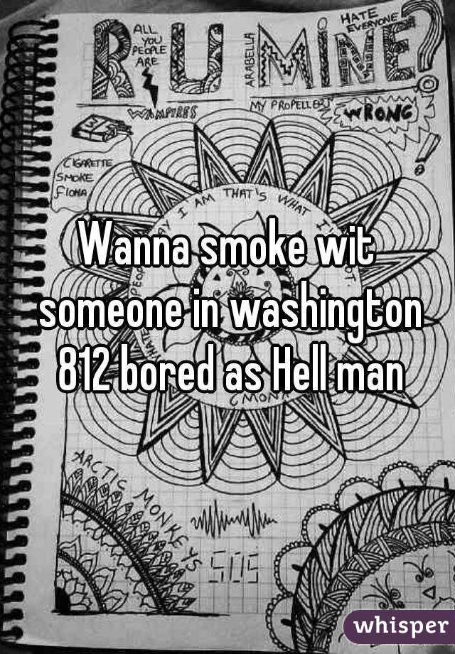 Wanna smoke wit someone in washington 812 bored as Hell man