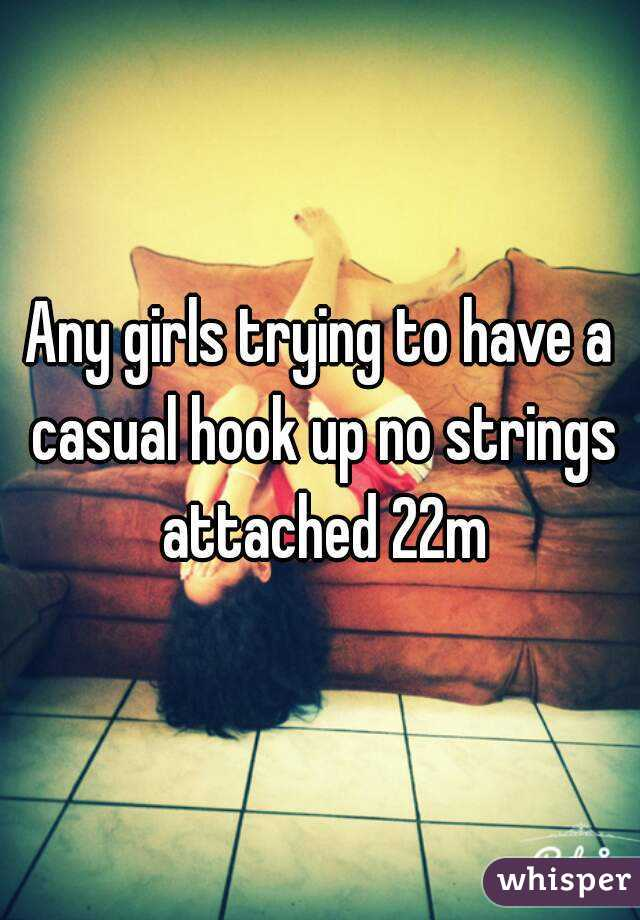 Any girls trying to have a casual hook up no strings attached 22m