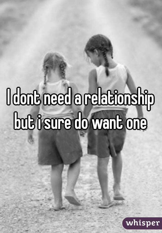 I dont need a relationship but i sure do want one