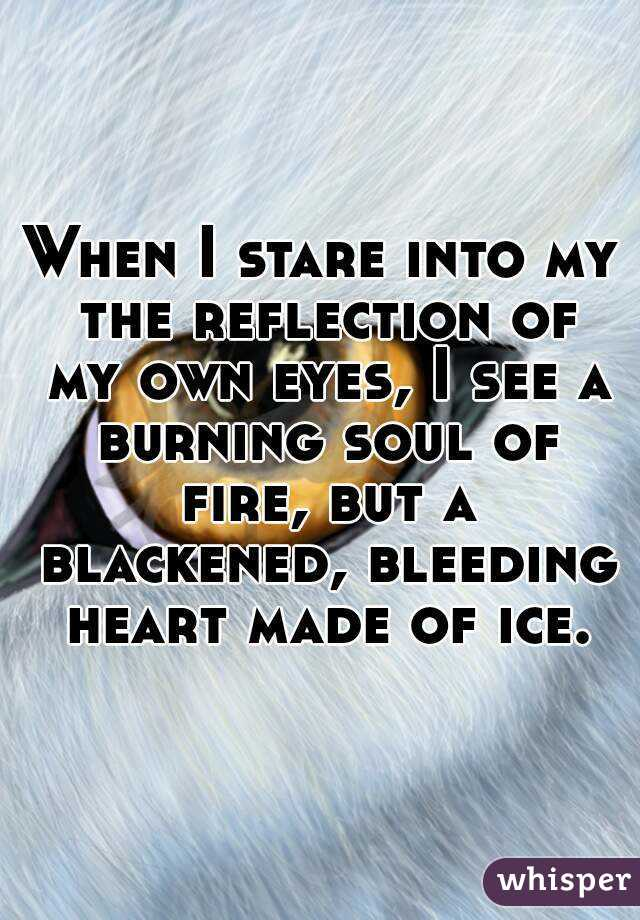 When I stare into my the reflection of my own eyes, I see a burning soul of fire, but a blackened, bleeding heart made of ice.
