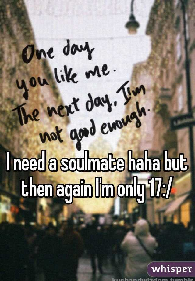 I need a soulmate haha but then again I'm only 17:/