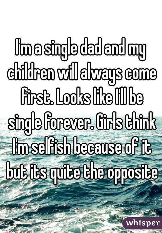 I'm a single dad and my children will always come first. Looks like I'll be single forever. Girls think I'm selfish because of it but its quite the opposite