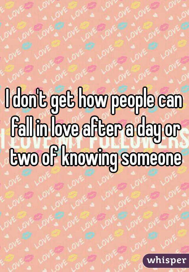 I don't get how people can fall in love after a day or two of knowing someone