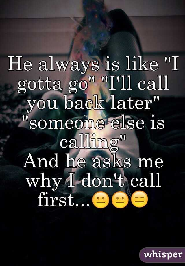 """He always is like """"I gotta go"""" """"I'll call you back later"""" """"someone else is calling"""" And he asks me why I don't call first...😐😐😑"""