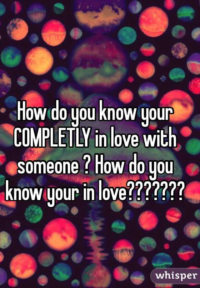 How do you know your COMPLETLY in love with someone ? How do you know your in love???????