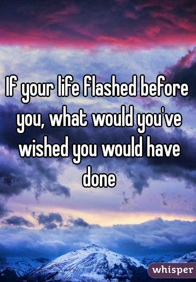 If your life flashed before you, what would you've wished you would have done