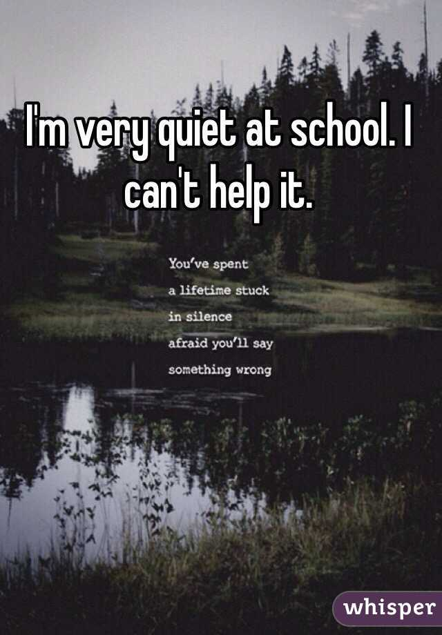 I'm very quiet at school. I can't help it.