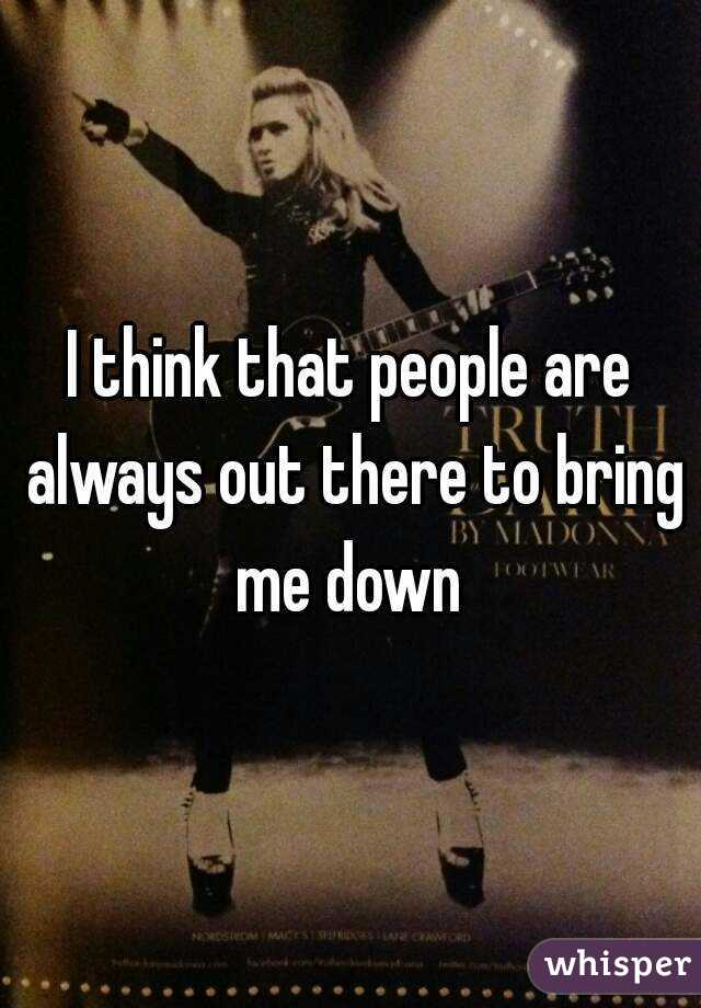 I think that people are always out there to bring me down