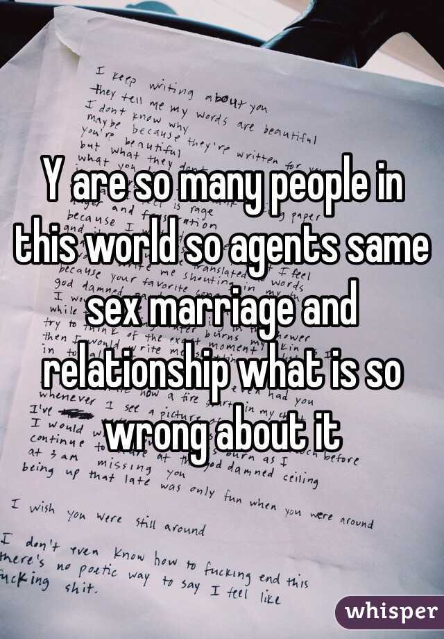 Y are so many people in this world so agents same sex marriage and relationship what is so wrong about it