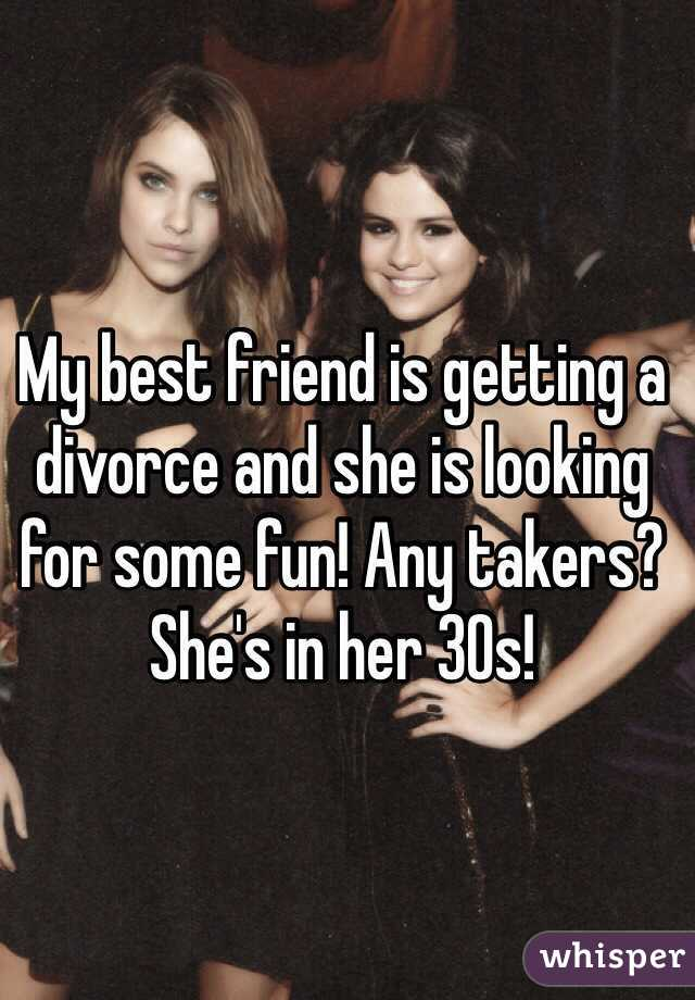 My best friend is getting a divorce and she is looking for some fun! Any takers? She's in her 30s!