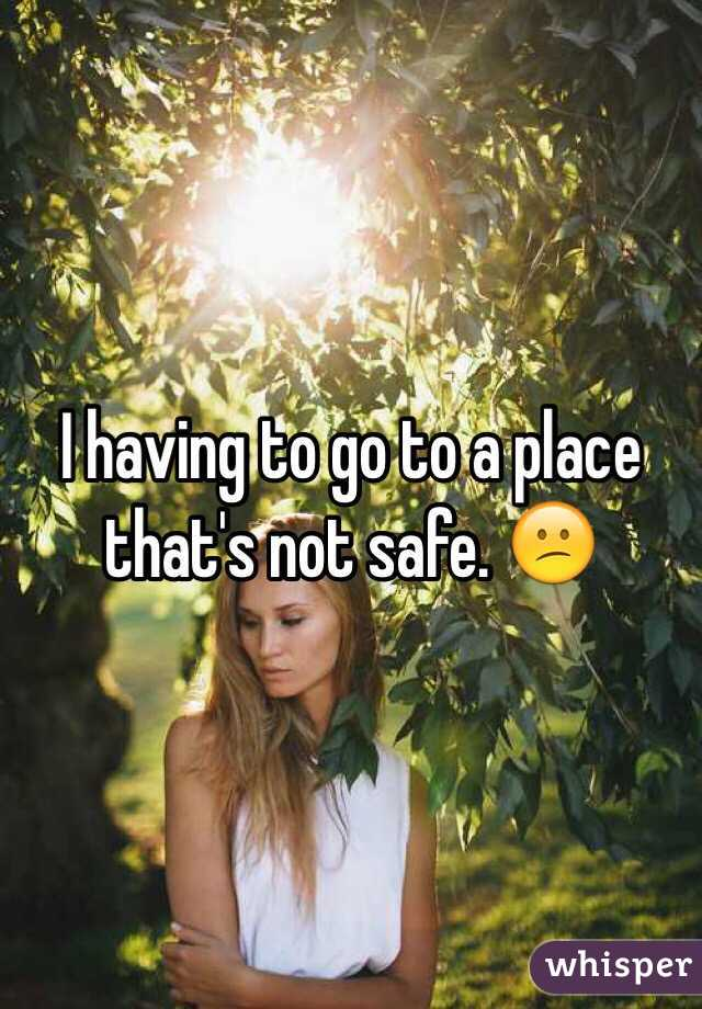 I having to go to a place that's not safe. 😕