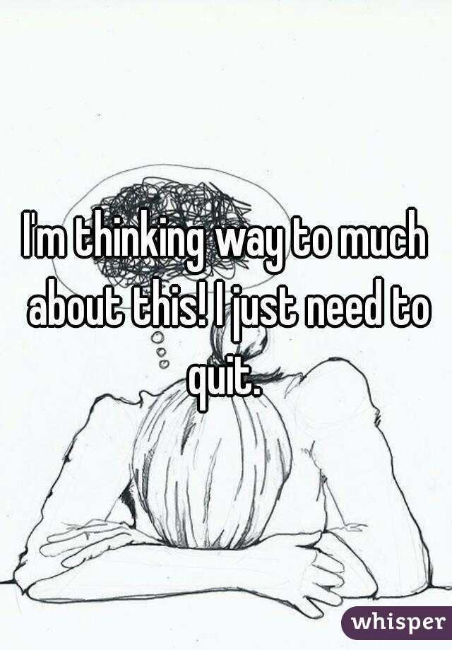 I'm thinking way to much about this! I just need to quit.