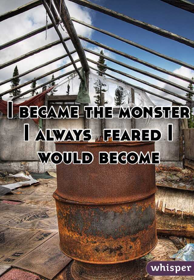 I became the monster I always  feared I would become