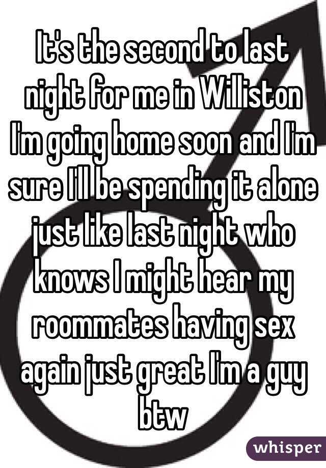 It's the second to last night for me in Williston I'm going home soon and I'm sure I'll be spending it alone just like last night who knows I might hear my roommates having sex again just great I'm a guy btw