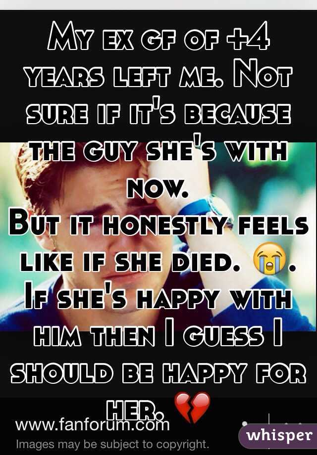 My ex gf of +4 years left me. Not sure if it's because the guy she's with now.  But it honestly feels like if she died. 😭. If she's happy with him then I guess I should be happy for her. 💔