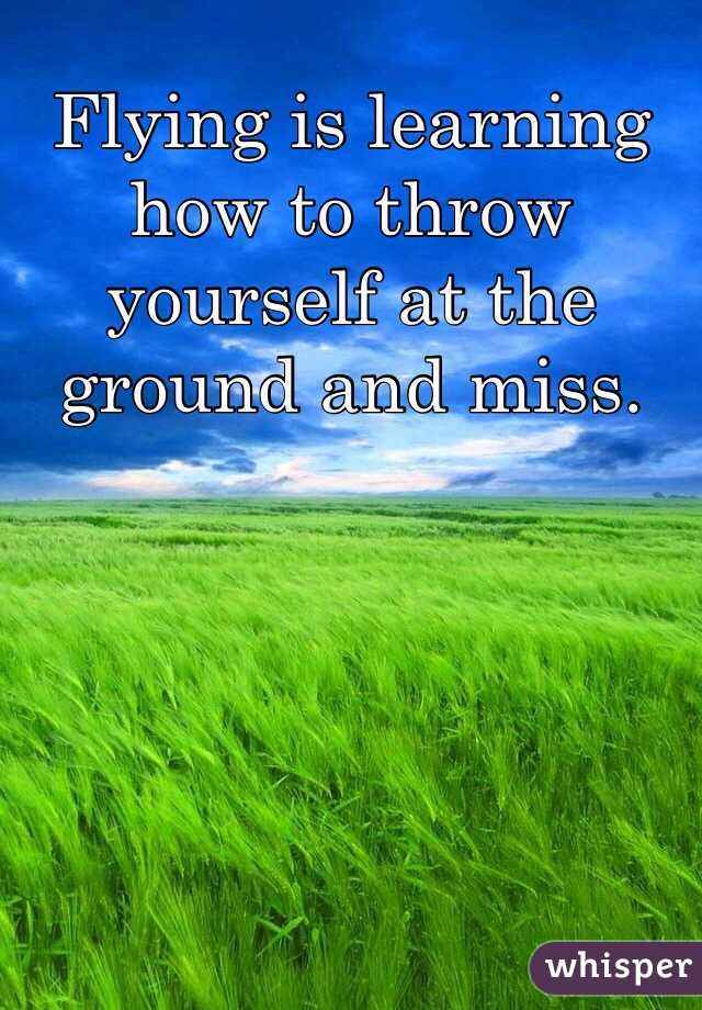 Flying is learning how to throw yourself at the ground and miss.