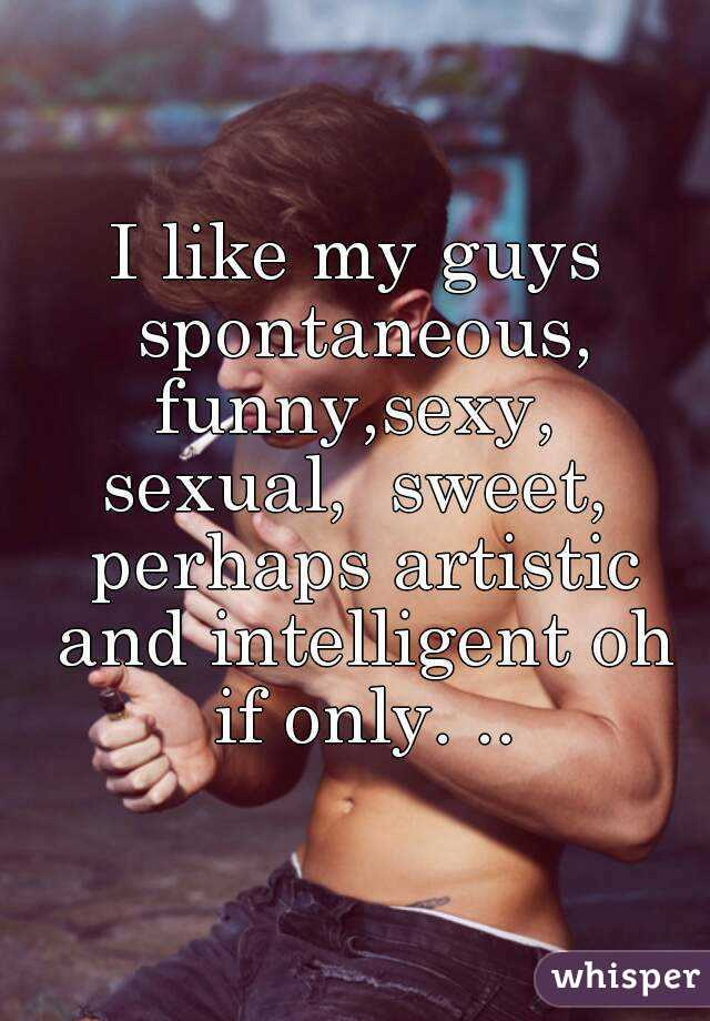 I like my guys spontaneous, funny,sexy,  sexual,  sweet,  perhaps artistic and intelligent oh if only. ..