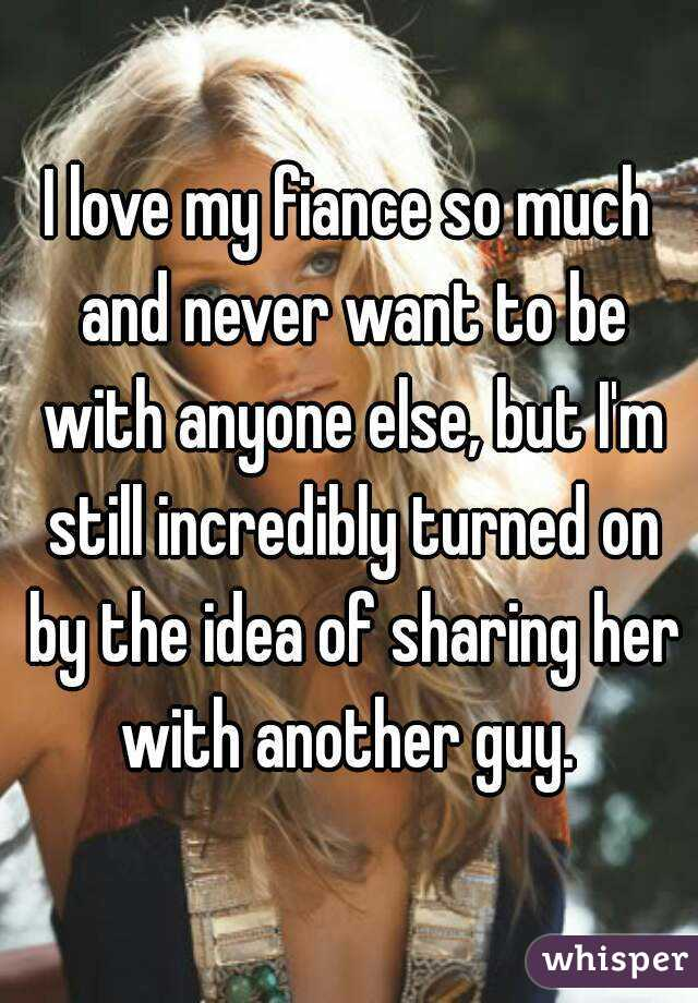 I love my fiance so much and never want to be with anyone else, but I'm still incredibly turned on by the idea of sharing her with another guy.