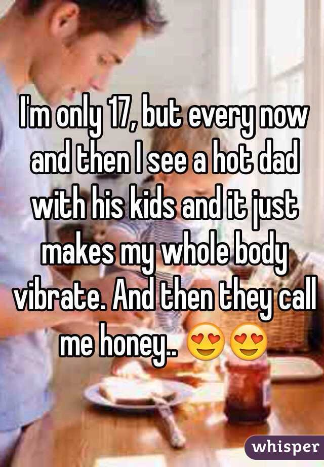 I'm only 17, but every now and then I see a hot dad with his kids and it just makes my whole body vibrate. And then they call me honey.. 😍😍