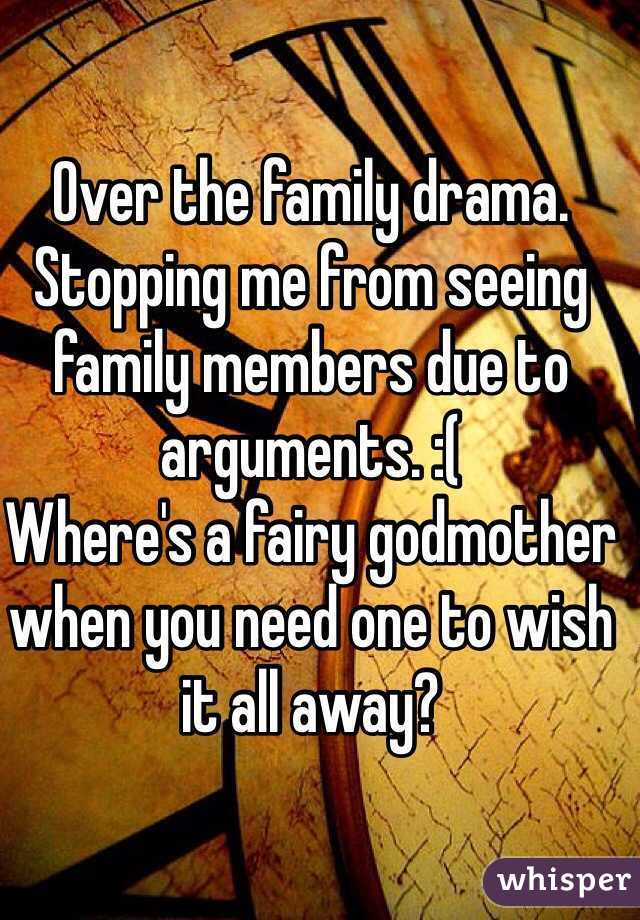 Over the family drama. Stopping me from seeing family members due to arguments. :(  Where's a fairy godmother when you need one to wish it all away?