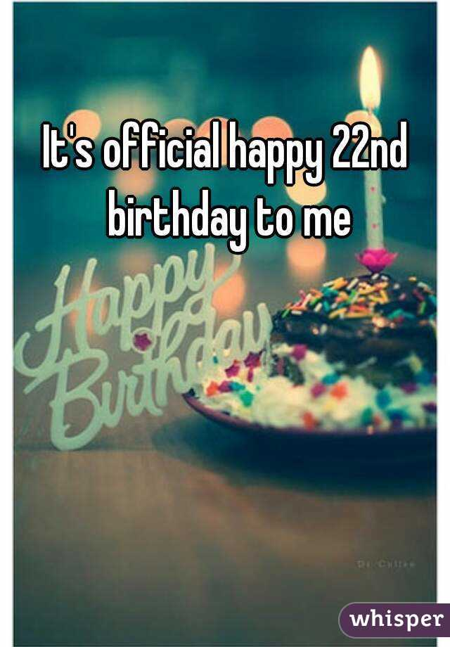 It's official happy 22nd birthday to me