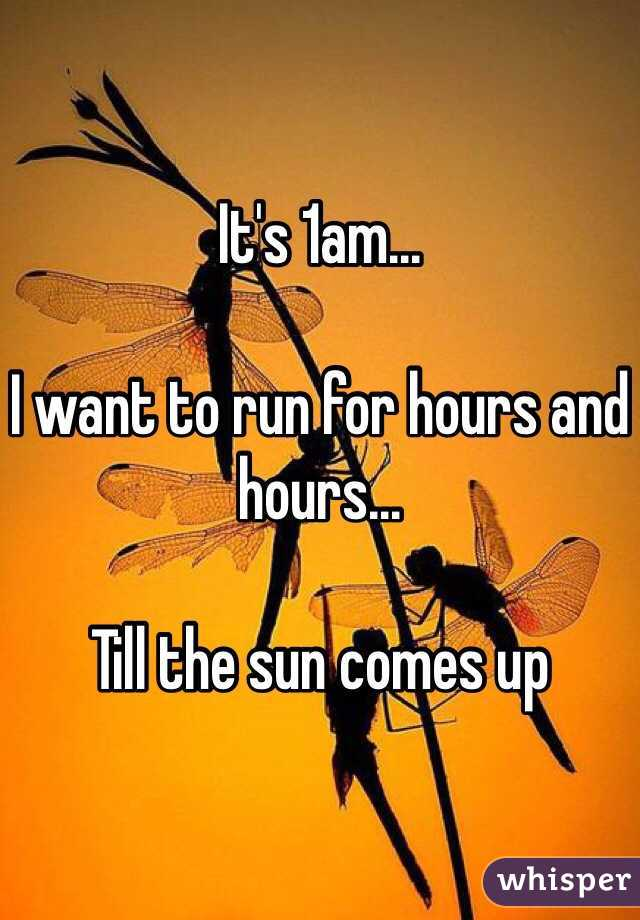 It's 1am...  I want to run for hours and hours...  Till the sun comes up